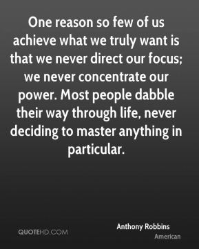 One reason so few of us achieve what we truly want is that we never direct our focus; we never concentrate our power. Most people dabble their way through life, never deciding to master anything in particular.