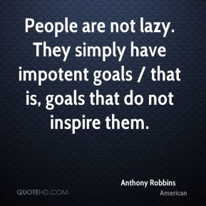 Anthony Robbins - People are not lazy. They simply have impotent goals / that is, goals that do not inspire them.