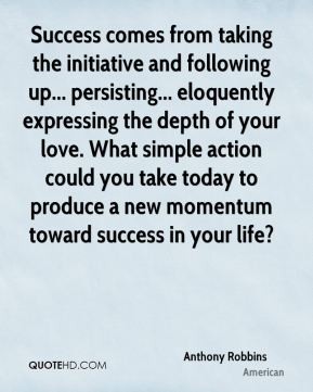 Anthony Robbins - Success comes from taking the initiative and following up... persisting... eloquently expressing the depth of your love. What simple action could you take today to produce a new momentum toward success in your life?