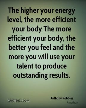 Anthony Robbins - The higher your energy level, the more efficient your body The more efficient your body, the better you feel and the more you will use your talent to produce outstanding results.