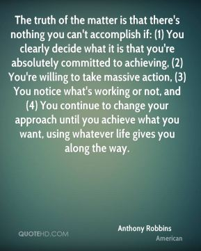 Anthony Robbins - The truth of the matter is that there's nothing you can't accomplish if: (1) You clearly decide what it is that you're absolutely committed to achieving, (2) You're willing to take massive action, (3) You notice what's working or not, and (4) You continue to change your approach until you achieve what you want, using whatever life gives you along the way.