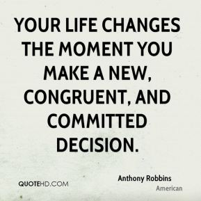 Your life changes the moment you make a new, congruent, and committed decision.