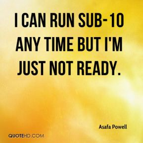 I can run sub-10 any time but I'm just not ready.