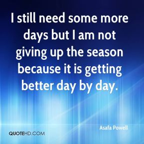 I still need some more days but I am not giving up the season because it is getting better day by day.