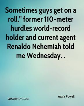Asafa Powell - Sometimes guys get on a roll,'' former 110-meter hurdles world-record holder and current agent Renaldo Nehemiah told me Wednesday. .