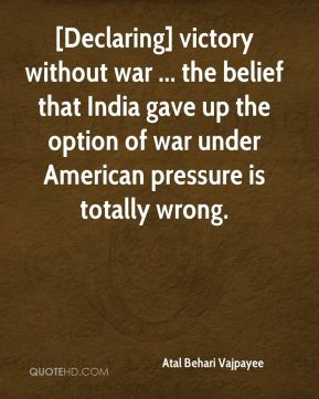 Atal Behari Vajpayee - [Declaring] victory without war ... the belief that India gave up the option of war under American pressure is totally wrong.
