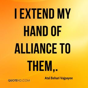Atal Behari Vajpayee - I extend my hand of alliance to them.