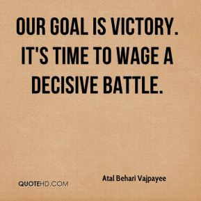 Atal Behari Vajpayee - Our goal is victory. It's time to wage a decisive battle.