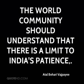 Atal Behari Vajpayee - The world community should understand that there is a limit to India's patience.