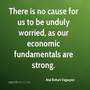 There is no cause for us to be unduly worried, as our economic fundamentals are strong.