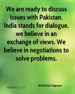 We are ready to discuss issues with Pakistan. India stands for dialogue, we believe in an exchange of views. We believe in negotiations to solve problems.