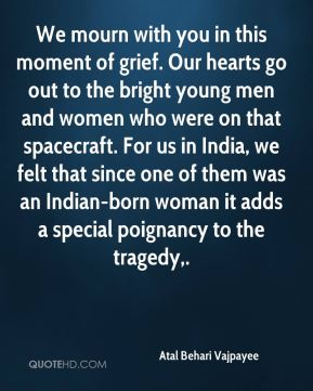 Atal Behari Vajpayee - We mourn with you in this moment of grief. Our hearts go out to the bright young men and women who were on that spacecraft. For us in India, we felt that since one of them was an Indian-born woman it adds a special poignancy to the tragedy.
