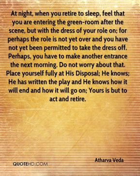 Atharva Veda - At night, when you retire to sleep, feel that you are entering the green-room after the scene, but with the dress of your role on; for perhaps the role is not yet over and you have not yet been permitted to take the dress off. Perhaps, you have to make another entrance the next morning. Do not worry about that. Place yourself fully at His Disposal; He knows; He has written the play and He knows how it will end and how it will go on; Yours is but to act and retire.