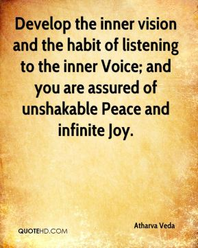 Develop the inner vision and the habit of listening to the inner Voice; and you are assured of unshakable Peace and infinite Joy.