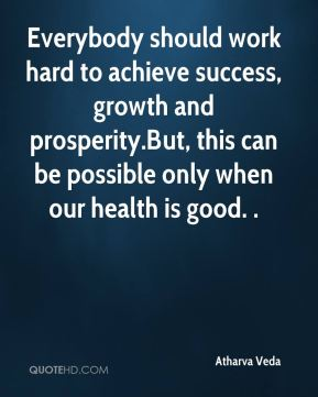 Atharva Veda - Everybody should work hard to achieve success, growth and prosperity.But, this can be possible only when our health is good. .