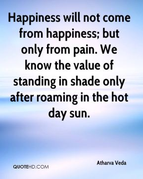 Happiness will not come from happiness; but only from pain. We know the value of standing in shade only after roaming in the hot day sun.