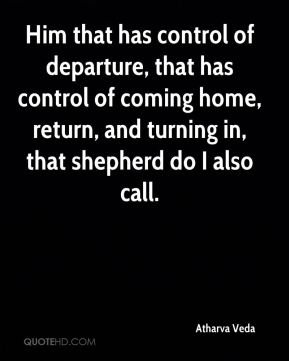 Him that has control of departure, that has control of coming home, return, and turning in, that shepherd do I also call.