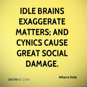 Idle brains exaggerate matters; and cynics cause great social damage.