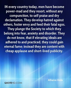 Atharva Veda - IN every country today, men have become power-mad and they resort, without any compunction, to self praise and dry declamation. They develop hatred against others, foster envy and feed their fatal egos. They plunge the Society to which they belong into fear, anxiety and disorder. They do not know, that if elevating ideals are adhered to and practiced, they could gain eternal fame; instead they are content with cheap applause and short-lived publicity.
