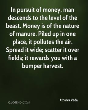 Atharva Veda - In pursuit of money, man descends to the level of the beast. Money is of the nature of manure. Piled up in one place, it pollutes the air. Spread it wide; scatter it over fields; it rewards you with a bumper harvest.