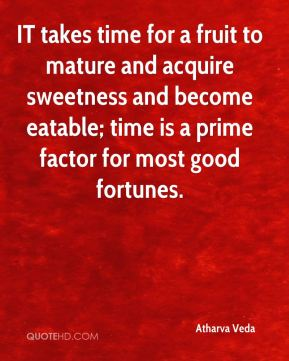 Atharva Veda - IT takes time for a fruit to mature and acquire sweetness and become eatable; time is a prime factor for most good fortunes.