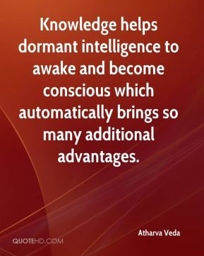 Atharva Veda - Knowledge helps dormant intelligence to awake and become conscious which automatically brings so many additional advantages.