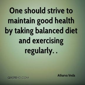 One should strive to maintain good health by taking balanced diet and exercising regularly. .