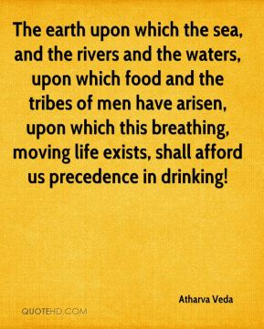 The earth upon which the sea, and the rivers and the waters, upon which food and the tribes of men have arisen, upon which this breathing, moving life exists, shall afford us precedence in drinking!