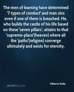 Atharva Veda - The men of learning have determined '7 types of conduct' and man sins even if one of them is breached. He, who builds the castle of his life based on these 'seven pillars', attains to that 'supreme-place'(heaven) where all the 'paths'(religion) converge ultimately and exists for eternity.