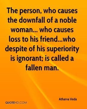 Atharva Veda - The person, who causes the downfall of a noble woman... who causes loss to his friend...who despite of his superiority is ignorant; is called a fallen man.