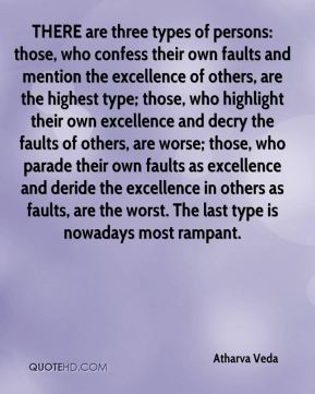 Atharva Veda - THERE are three types of persons: those, who confess their own faults and mention the excellence of others, are the highest type; those, who highlight their own excellence and decry the faults of others, are worse; those, who parade their own faults as excellence and deride the excellence in others as faults, are the worst. The last type is nowadays most rampant.