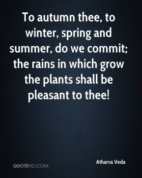 To autumn thee, to winter, spring and summer, do we commit; the rains in which grow the plants shall be pleasant to thee!
