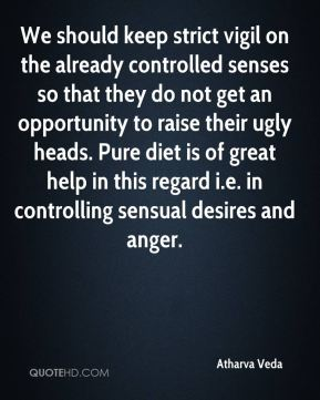 We should keep strict vigil on the already controlled senses so that they do not get an opportunity to raise their ugly heads. Pure diet is of great help in this regard i.e. in controlling sensual desires and anger.