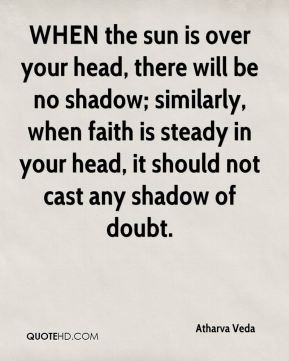 Atharva Veda - WHEN the sun is over your head, there will be no shadow; similarly, when faith is steady in your head, it should not cast any shadow of doubt.