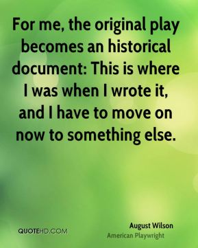 August Wilson - For me, the original play becomes an historical document: This is where I was when I wrote it, and I have to move on now to something else.