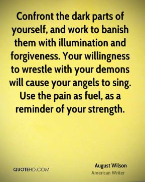 August Wilson - Confront the dark parts of yourself, and work to banish them with illumination and forgiveness. Your willingness to wrestle with your demons will cause your angels to sing. Use the pain as fuel, as a reminder of your strength.