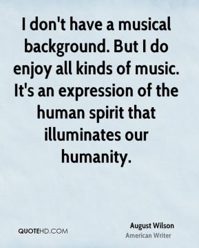 I don't have a musical background. But I do enjoy all kinds of music. It's an expression of the human spirit that illuminates our humanity.