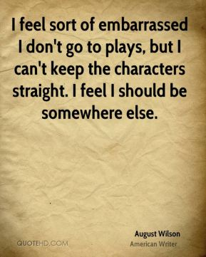 August Wilson - I feel sort of embarrassed I don't go to plays, but I can't keep the characters straight. I feel I should be somewhere else.