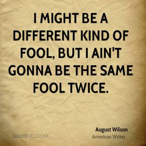August Wilson - I might be a different kind of fool, but I ain't gonna be the same fool twice.