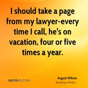August Wilson - I should take a page from my lawyer-every time I call, he's on vacation, four or five times a year.