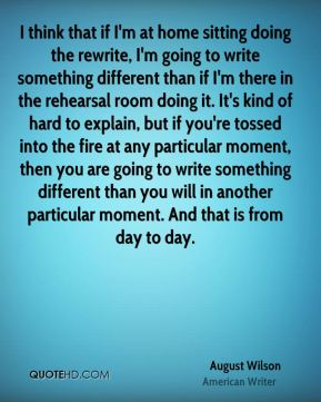 I think that if I'm at home sitting doing the rewrite, I'm going to write something different than if I'm there in the rehearsal room doing it. It's kind of hard to explain, but if you're tossed into the fire at any particular moment, then you are going to write something different than you will in another particular moment. And that is from day to day.