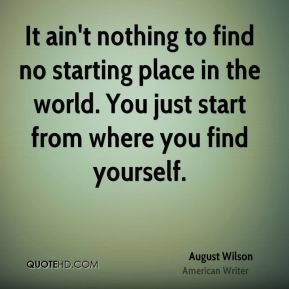 It ain't nothing to find no starting place in the world. You just start from where you find yourself.