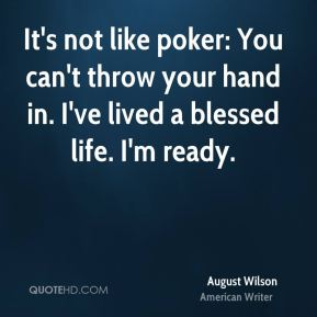 It's not like poker: You can't throw your hand in. I've lived a blessed life. I'm ready.