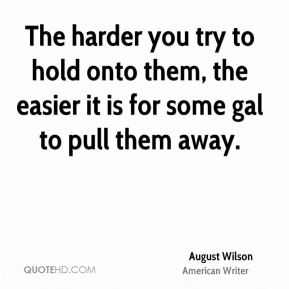 August Wilson - The harder you try to hold onto them, the easier it is for some gal to pull them away.