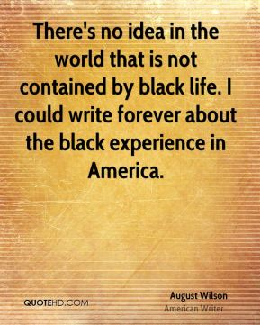 There's no idea in the world that is not contained by black life. I could write forever about the black experience in America.