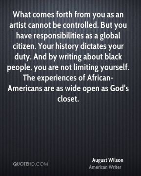 August Wilson - What comes forth from you as an artist cannot be controlled. But you have responsibilities as a global citizen. Your history dictates your duty. And by writing about black people, you are not limiting yourself. The experiences of African-Americans are as wide open as God's closet.