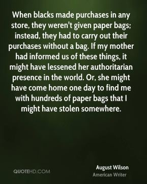August Wilson - When blacks made purchases in any store, they weren't given paper bags; instead, they had to carry out their purchases without a bag. If my mother had informed us of these things, it might have lessened her authoritarian presence in the world. Or, she might have come home one day to find me with hundreds of paper bags that I might have stolen somewhere.