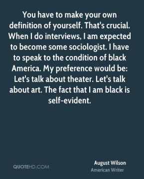 August Wilson - You have to make your own definition of yourself. That's crucial. When I do interviews, I am expected to become some sociologist. I have to speak to the condition of black America. My preference would be: Let's talk about theater. Let's talk about art. The fact that I am black is self-evident.