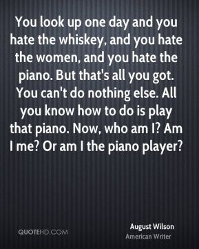 August Wilson - You look up one day and you hate the whiskey, and you hate the women, and you hate the piano. But that's all you got. You can't do nothing else. All you know how to do is play that piano. Now, who am I? Am I me? Or am I the piano player?