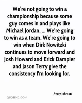 Avery Johnson - We're not going to win a championship because some guy comes in and plays like Michael Jordan, ... We're going to win as a team. We're going to win when Dirk Nowitzki continues to move forward and Josh Howard and Erick Dampier and Jason Terry give the consistency I'm looking for.